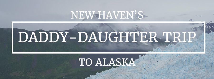 New Haven's 2016 Daddy Daughter Trip to Alaska